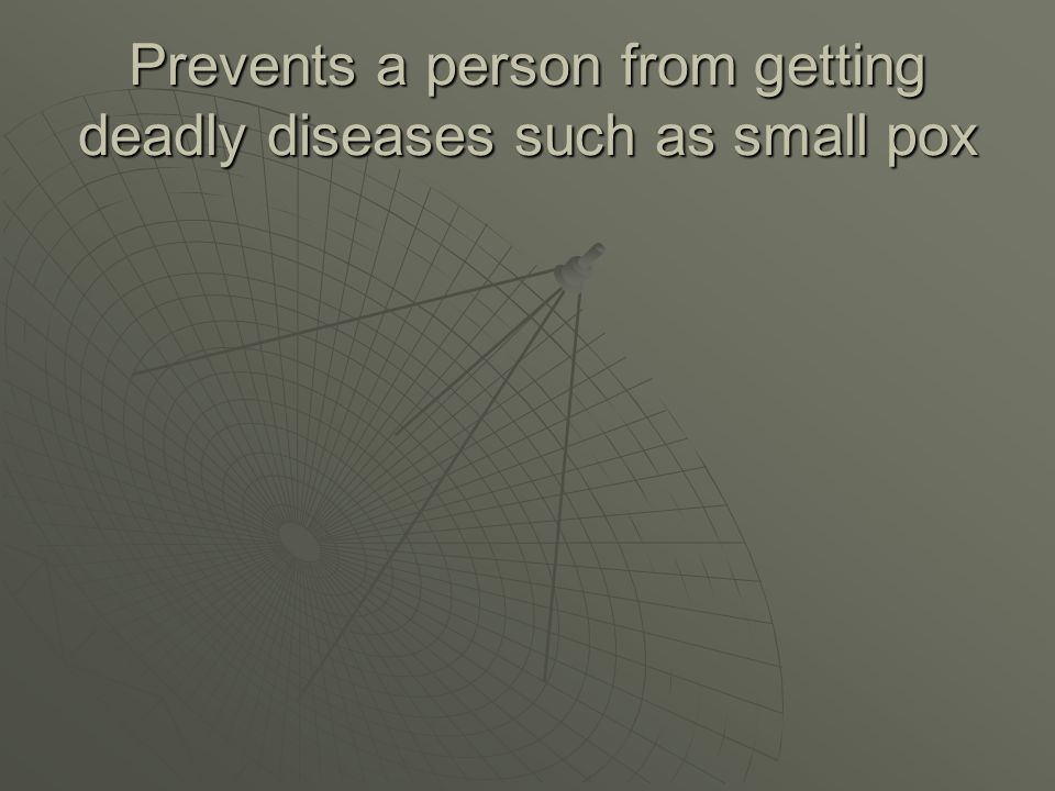 Prevents a person from getting deadly diseases such as small pox