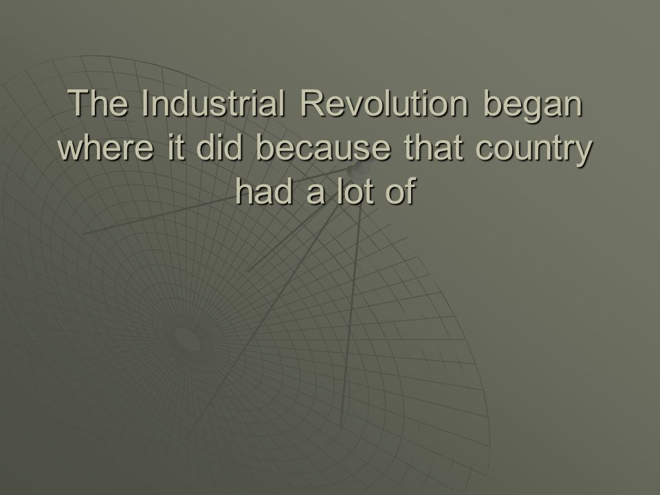 The Industrial Revolution began where it did because that country had a lot of