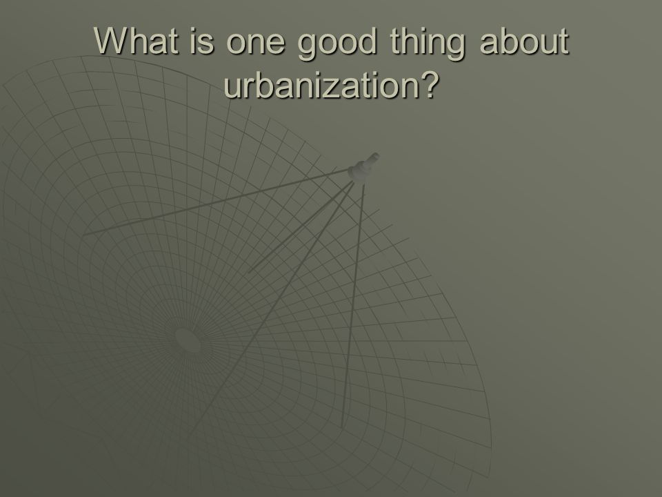 What is one good thing about urbanization