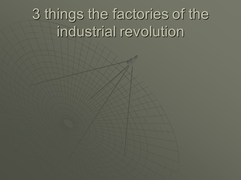 3 things the factories of the industrial revolution