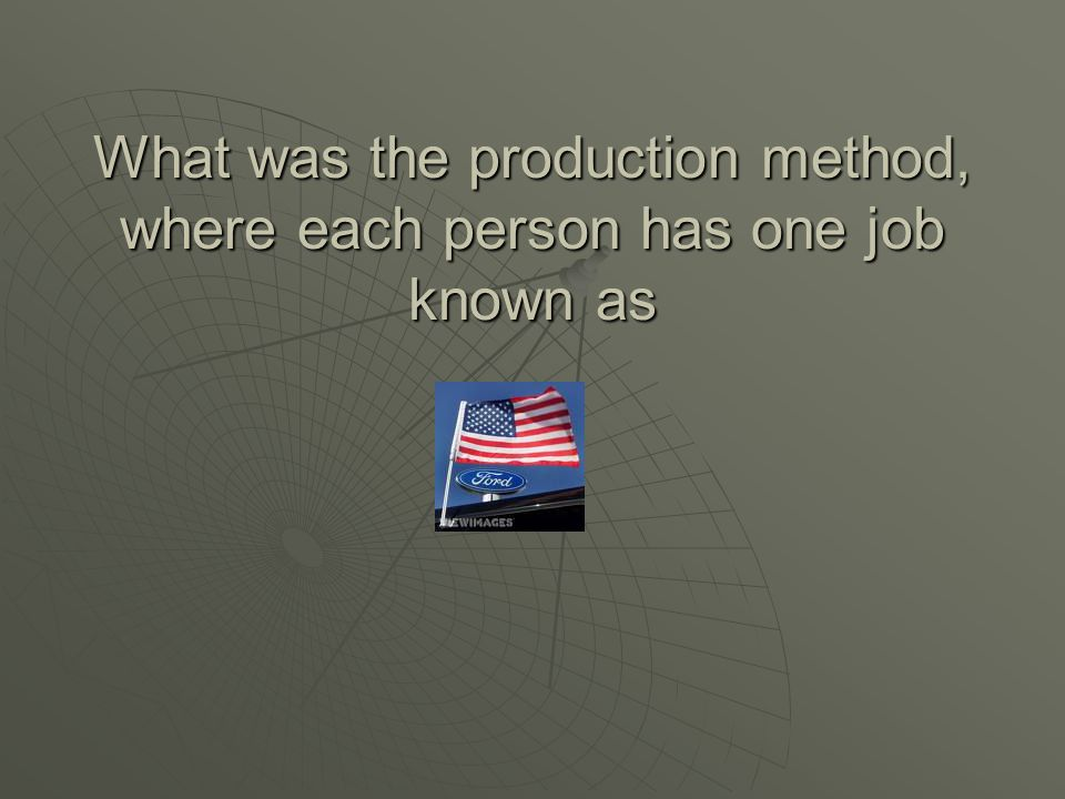 What was the production method, where each person has one job known as