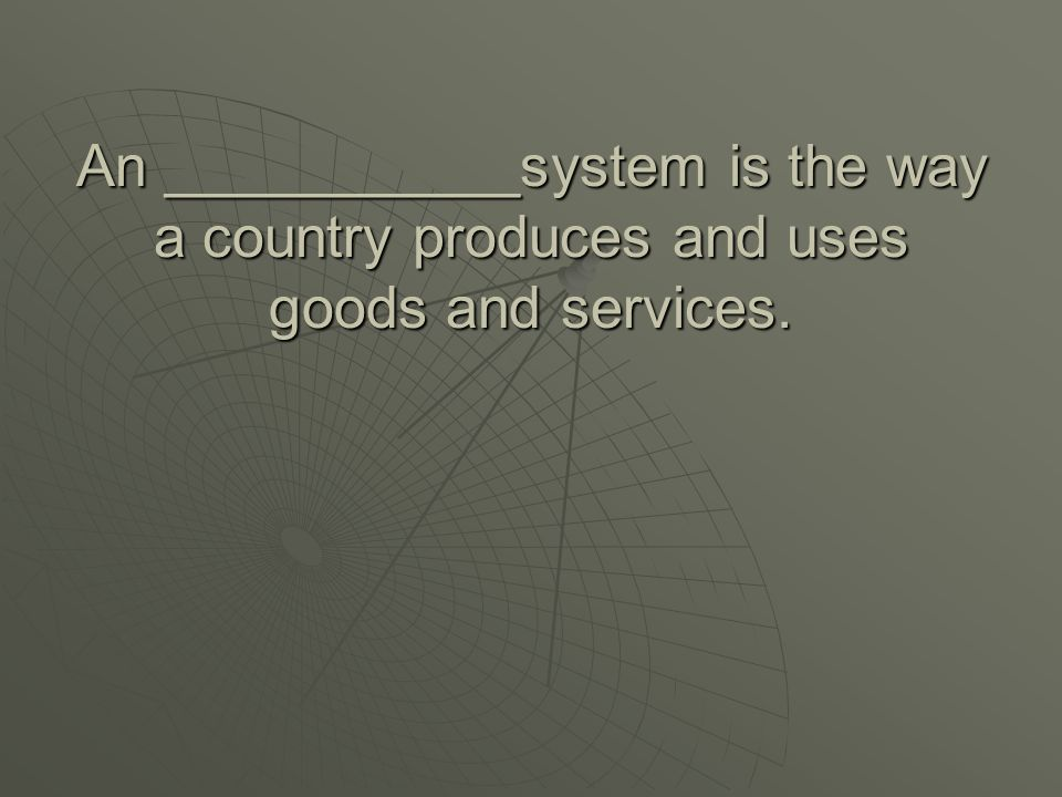 An ___________system is the way a country produces and uses goods and services.