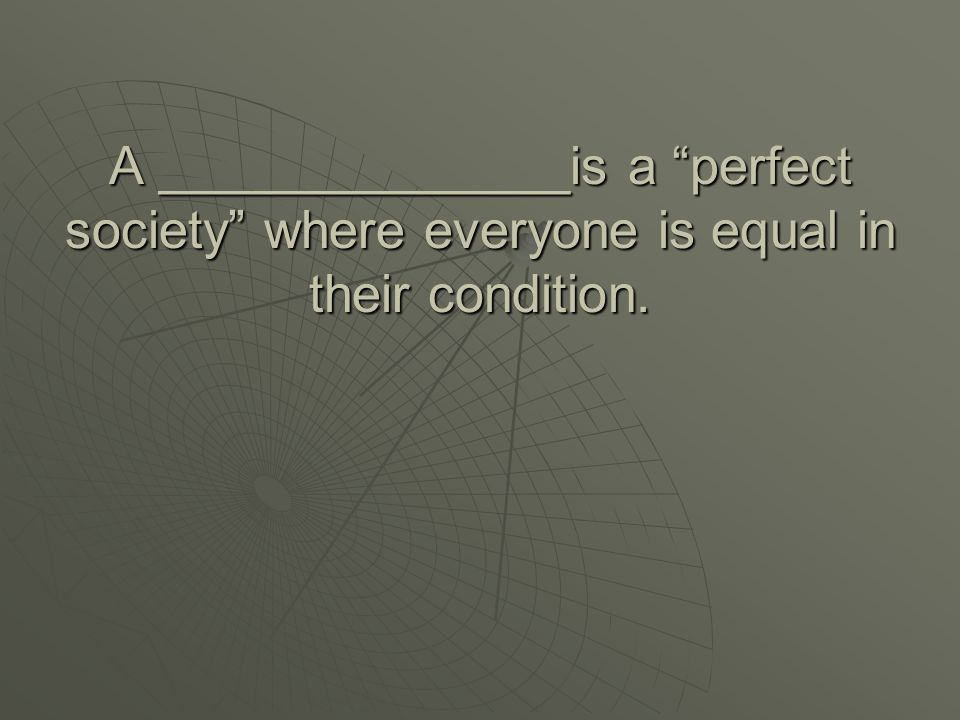 A ______________is a perfect society where everyone is equal in their condition.