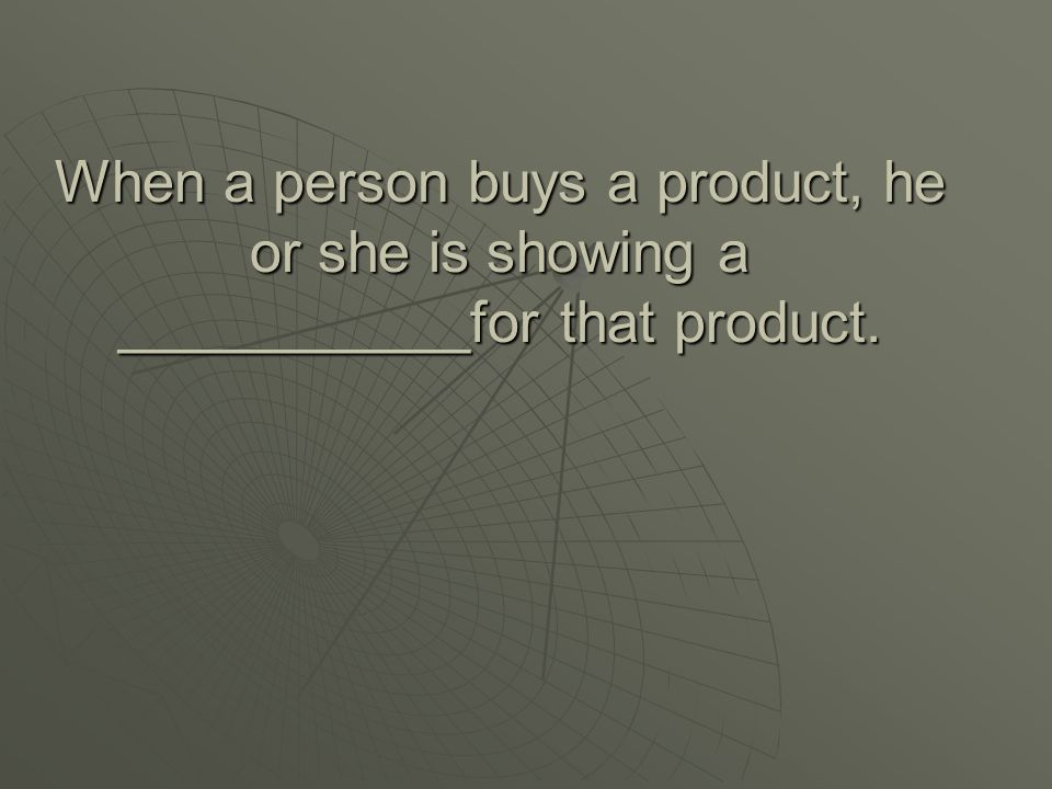 When a person buys a product, he or she is showing a ___________for that product.