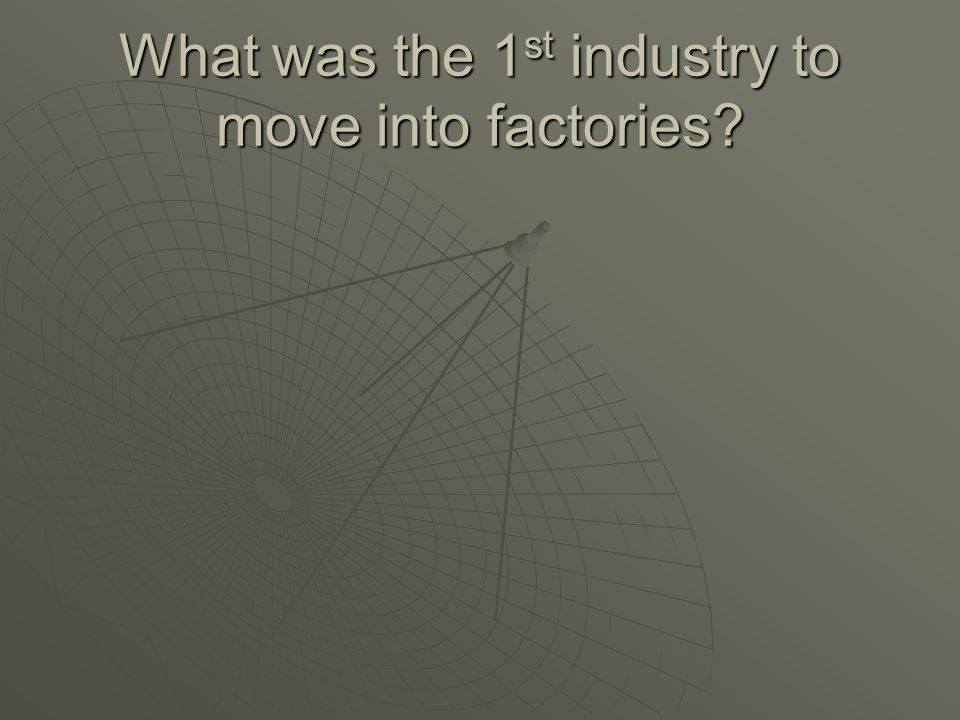 What was the 1st industry to move into factories