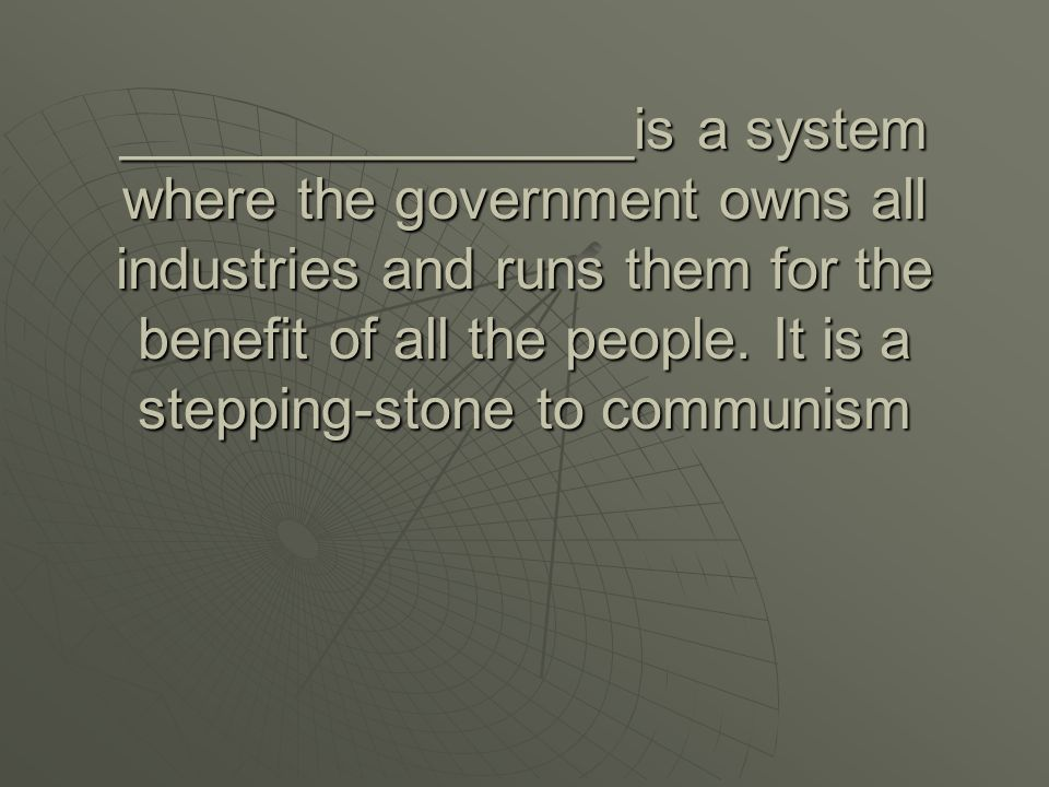 ________________is a system where the government owns all industries and runs them for the benefit of all the people.