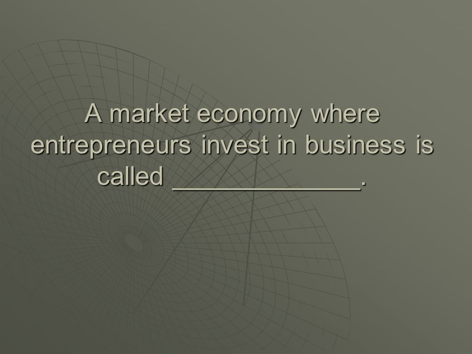 A market economy where entrepreneurs invest in business is called _____________.