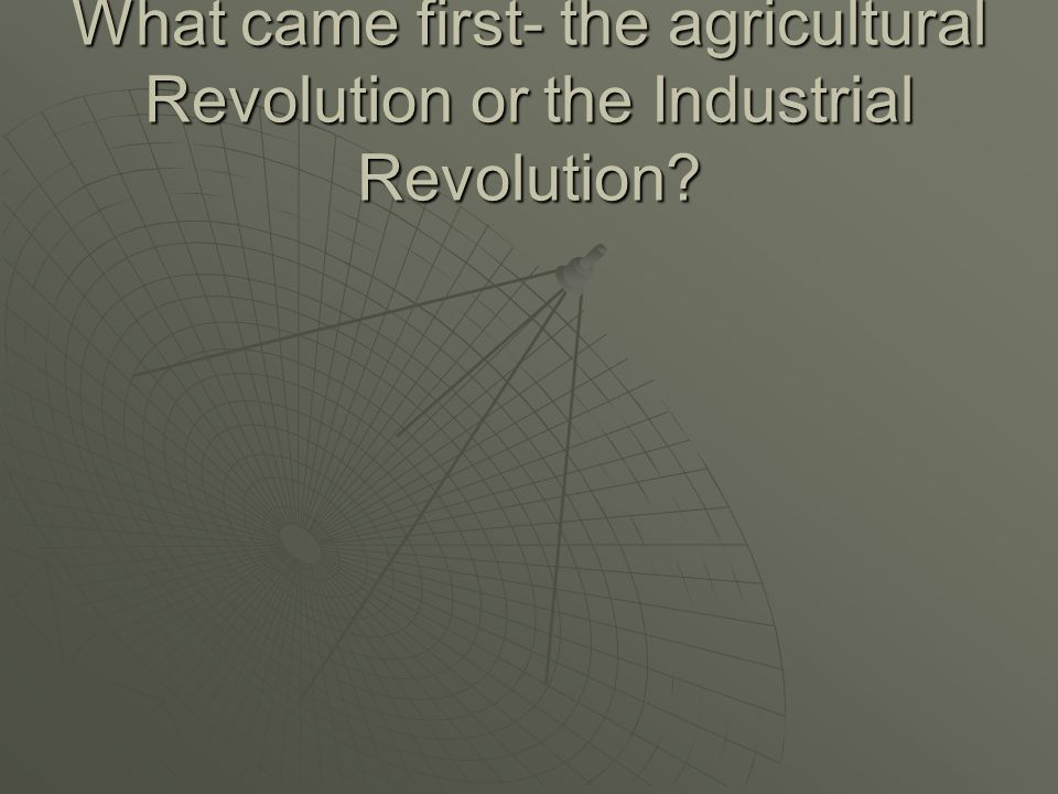 What came first- the agricultural Revolution or the Industrial Revolution