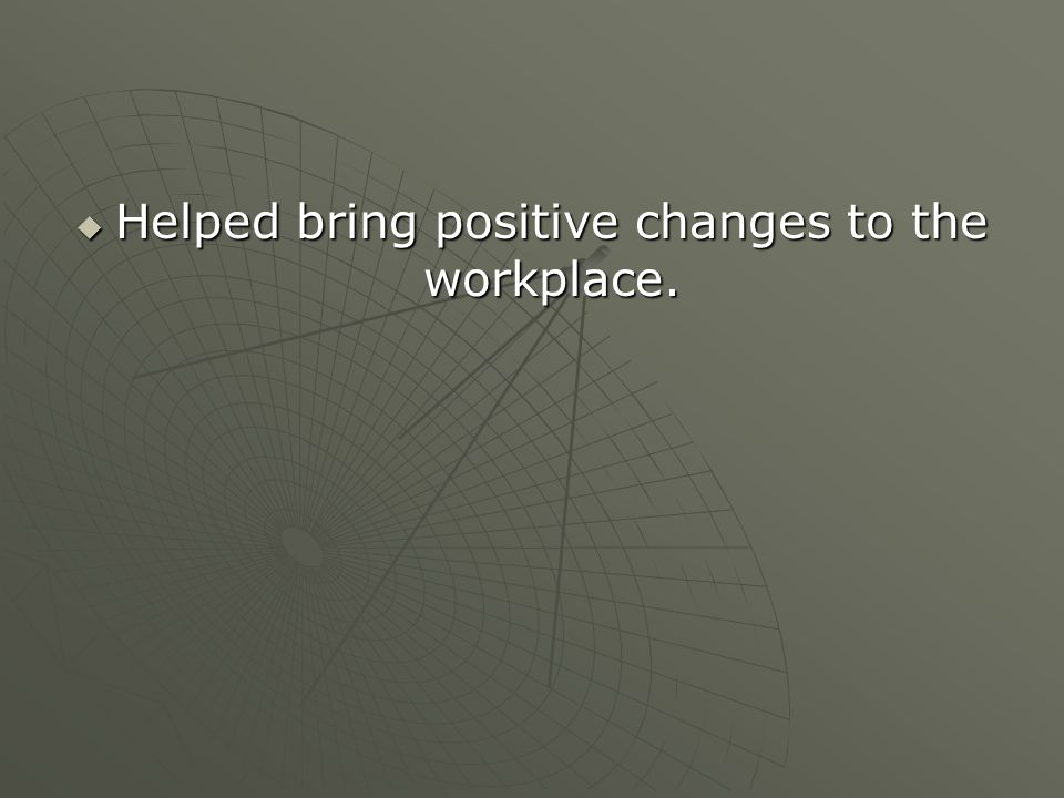 Helped bring positive changes to the workplace.