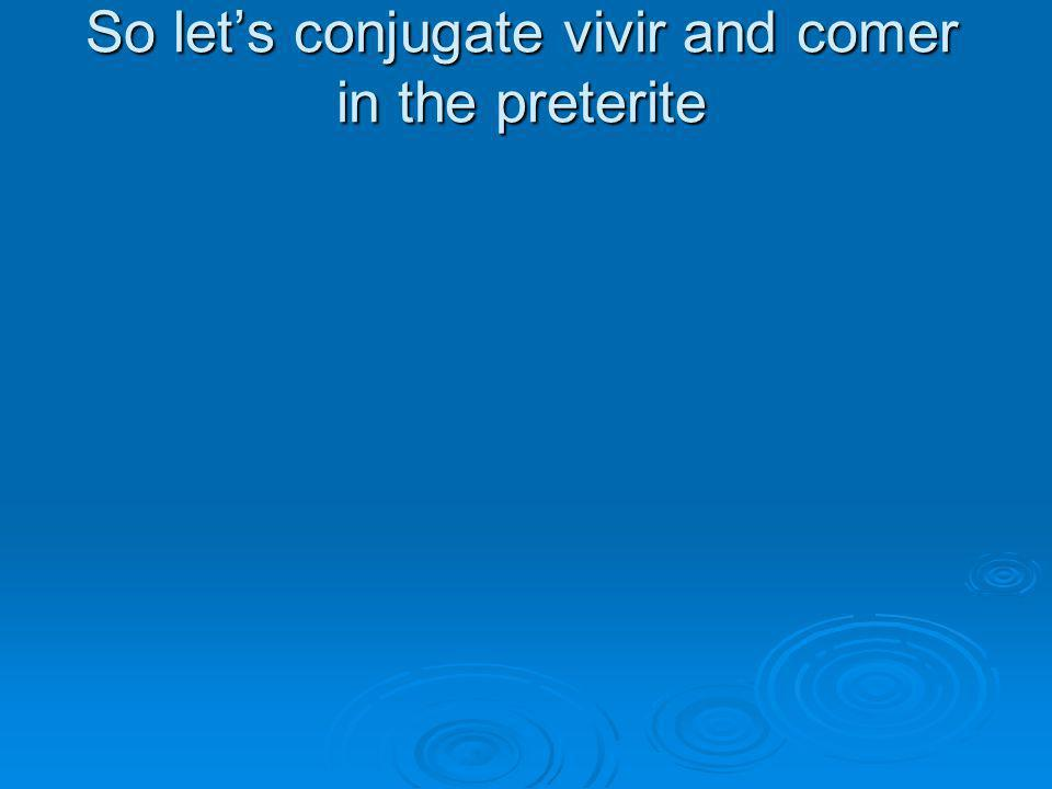 So let's conjugate vivir and comer in the preterite