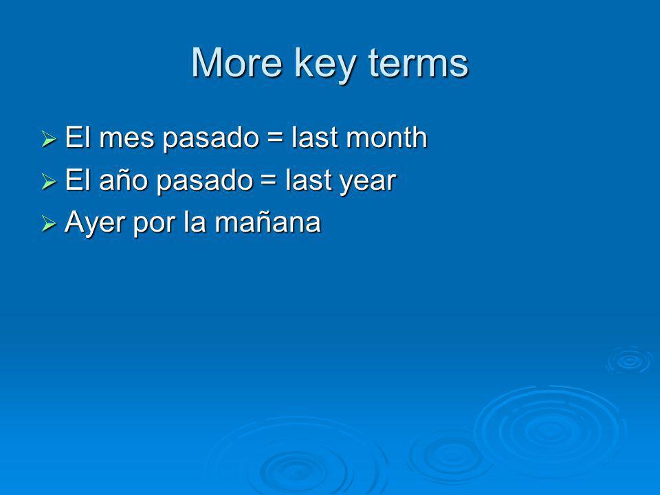 More key terms El mes pasado = last month El año pasado = last year