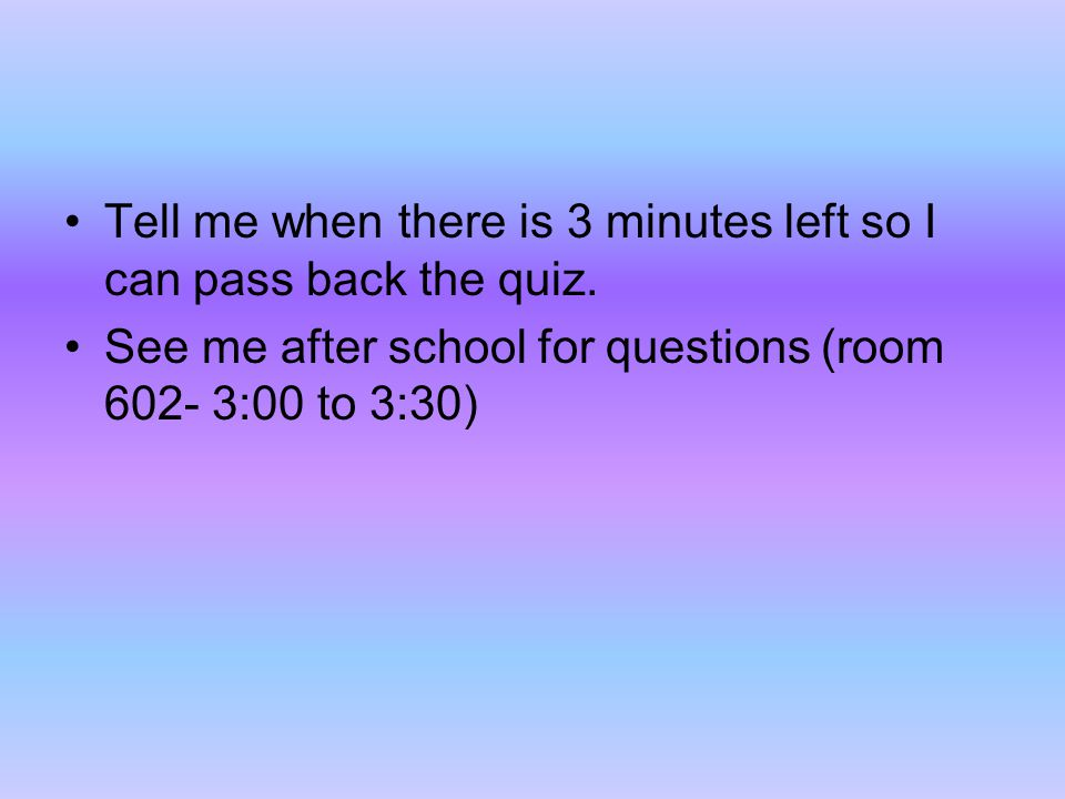 Tell me when there is 3 minutes left so I can pass back the quiz.
