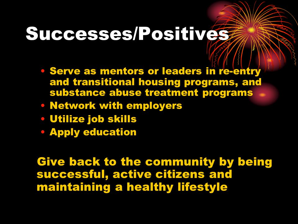 Successes/Positives Serve as mentors or leaders in re-entry and transitional housing programs, and substance abuse treatment programs.