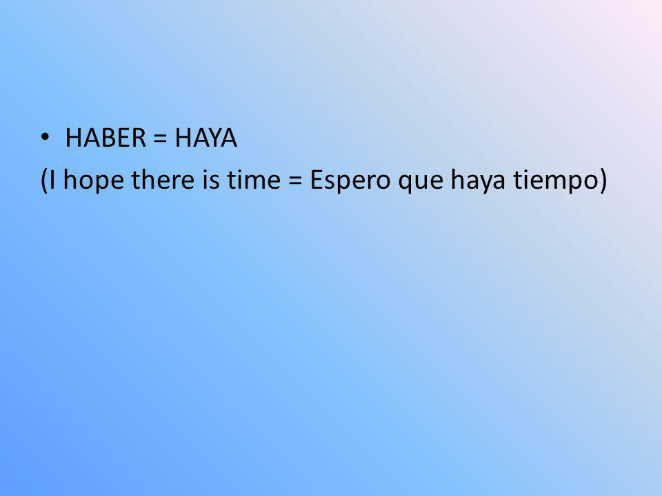 HABER = HAYA (I hope there is time = Espero que haya tiempo)