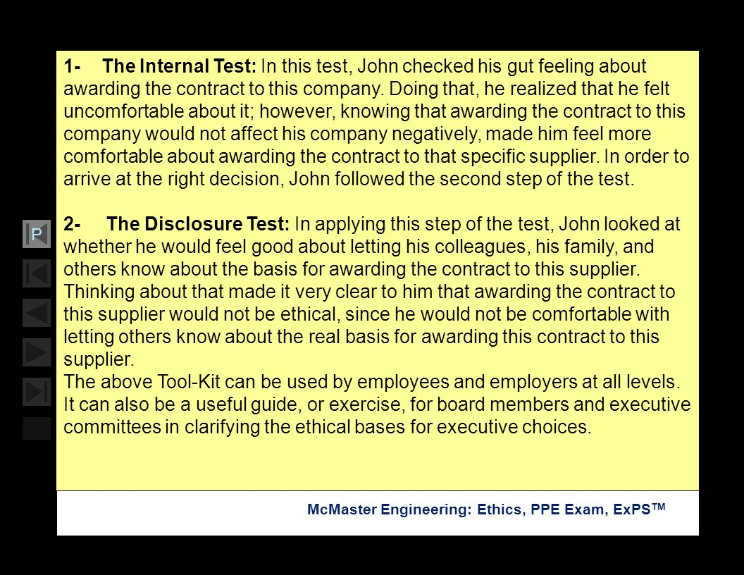 1- The Internal Test: In this test, John checked his gut feeling about awarding the contract to this company. Doing that, he realized that he felt uncomfortable about it; however, knowing that awarding the contract to this company would not affect his company negatively, made him feel more comfortable about awarding the contract to that specific supplier. In order to arrive at the right decision, John followed the second step of the test.