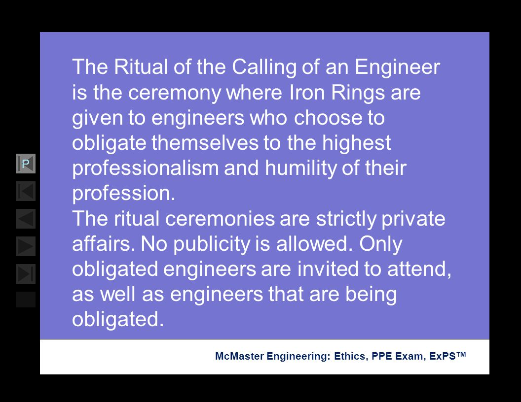 The Ritual of the Calling of an Engineer is the ceremony where Iron Rings are given to engineers who choose to obligate themselves to the highest professionalism and humility of their profession.