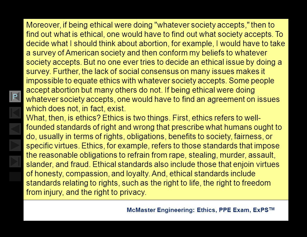 Moreover, if being ethical were doing whatever society accepts, then to find out what is ethical, one would have to find out what society accepts. To decide what I should think about abortion, for example, I would have to take a survey of American society and then conform my beliefs to whatever society accepts. But no one ever tries to decide an ethical issue by doing a survey. Further, the lack of social consensus on many issues makes it impossible to equate ethics with whatever society accepts. Some people accept abortion but many others do not. If being ethical were doing whatever society accepts, one would have to find an agreement on issues which does not, in fact, exist.