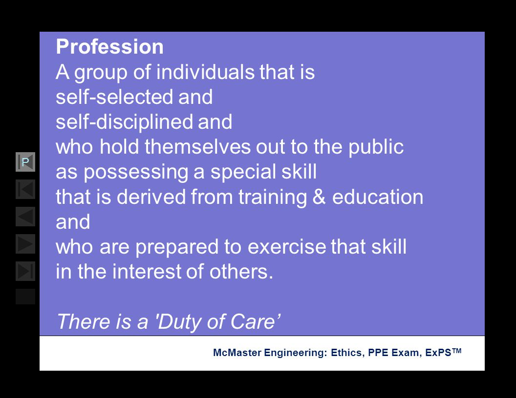 Profession A group of individuals that is self-selected and self-disciplined and who hold themselves out to the public as possessing a special skill that is derived from training & education and who are prepared to exercise that skill in the interest of others.