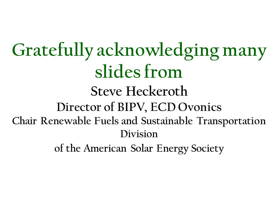 Gratefully acknowledging many slides from Steve Heckeroth Director of BIPV, ECD Ovonics Chair Renewable Fuels and Sustainable Transportation Division of the American Solar Energy Society