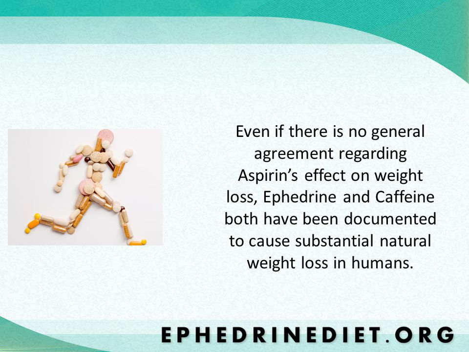 Even if there is no general agreement regarding Aspirin's effect on weight loss, Ephedrine and Caffeine both have been documented to cause substantial natural weight loss in humans.