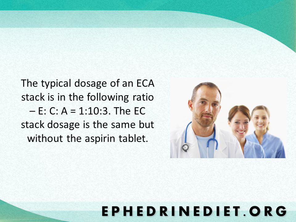 The typical dosage of an ECA stack is in the following ratio – E: C: A = 1:10:3.