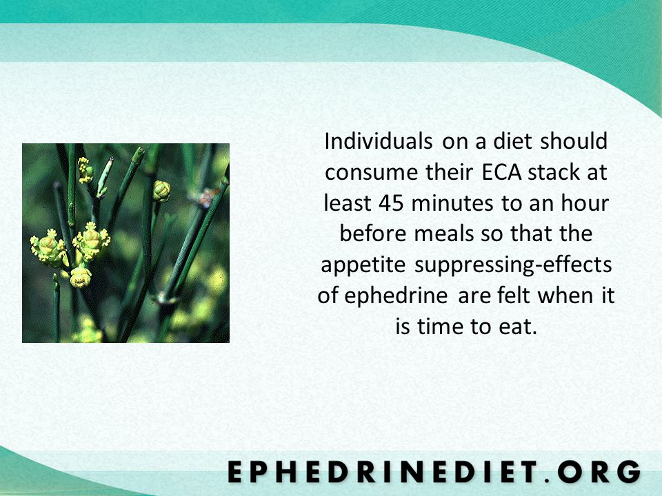 Individuals on a diet should consume their ECA stack at least 45 minutes to an hour before meals so that the appetite suppressing-effects of ephedrine are felt when it is time to eat.
