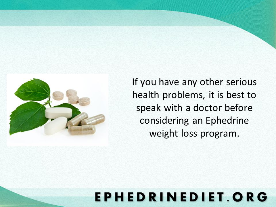 If you have any other serious health problems, it is best to speak with a doctor before considering an Ephedrine weight loss program.