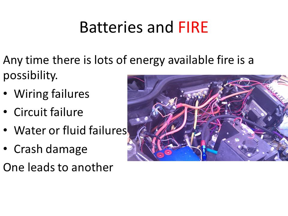 Batteries and FIRE Any time there is lots of energy available fire is a possibility. Wiring failures.