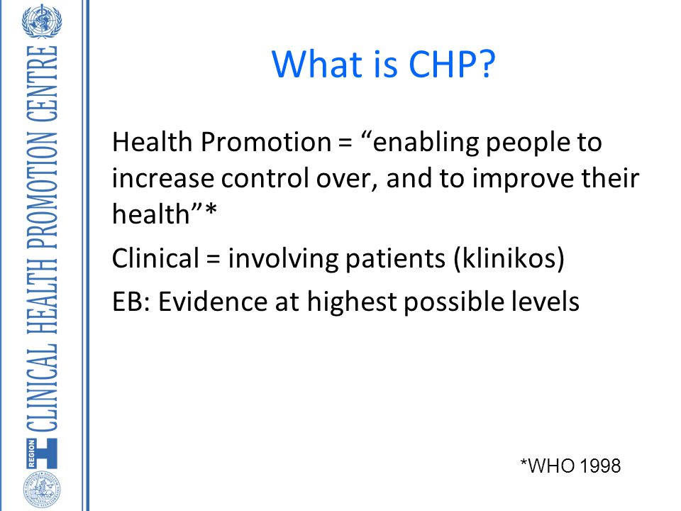 What is CHP Health Promotion = enabling people to increase control over, and to improve their health *