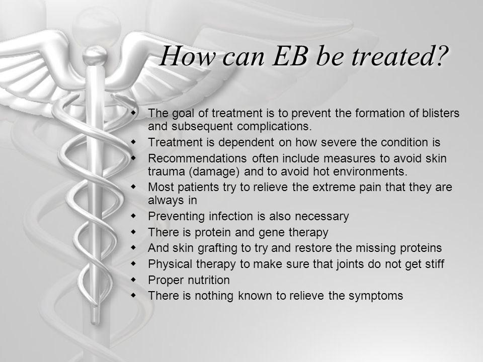 How can EB be treated The goal of treatment is to prevent the formation of blisters and subsequent complications.