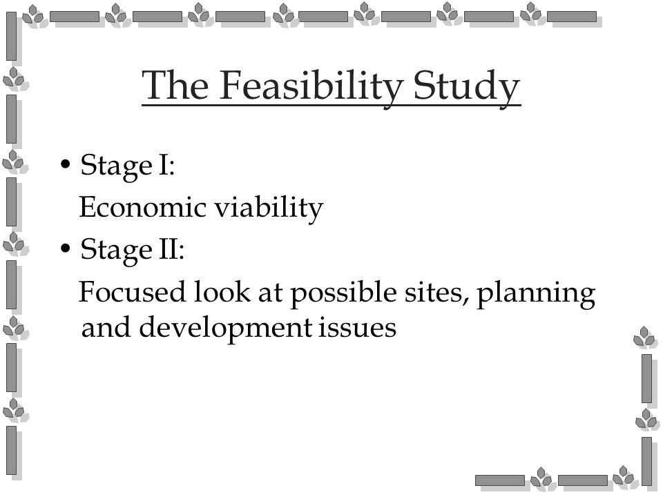 The Feasibility Study Stage I: Economic viability Stage II: