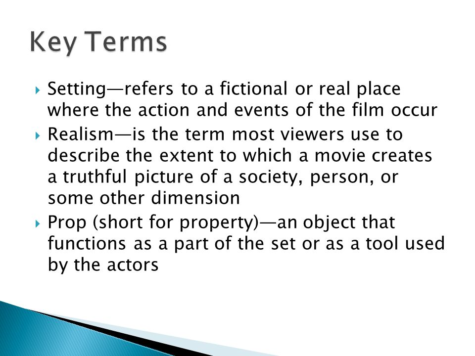 Key Terms Setting—refers to a fictional or real place where the action and events of the film occur.
