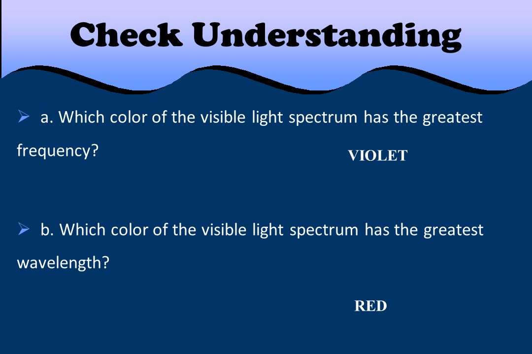 Check Understanding a. Which color of the visible light spectrum has the greatest frequency