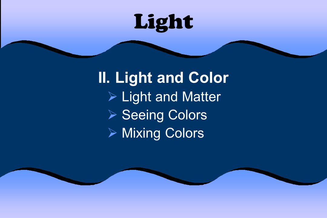 Light II. Light and Color Light and Matter Seeing Colors Mixing Colors