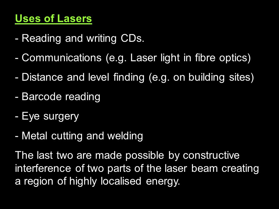 Uses of Lasers Reading and writing CDs. Communications (e.g. Laser light in fibre optics) Distance and level finding (e.g. on building sites)