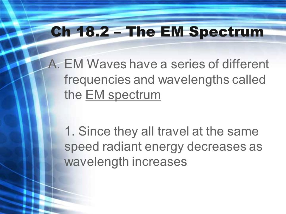 Ch 18.2 – The EM Spectrum EM Waves have a series of different frequencies and wavelengths called the EM spectrum.