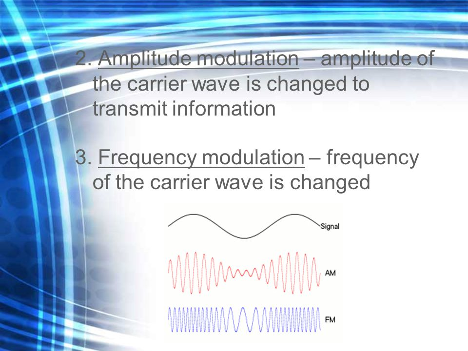 2. Amplitude modulation – amplitude of the carrier wave is changed to transmit information 3.