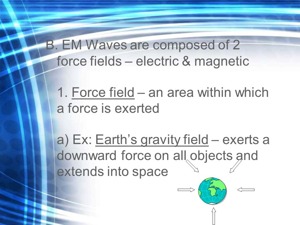 B. EM Waves are composed of 2 force fields – electric & magnetic 1