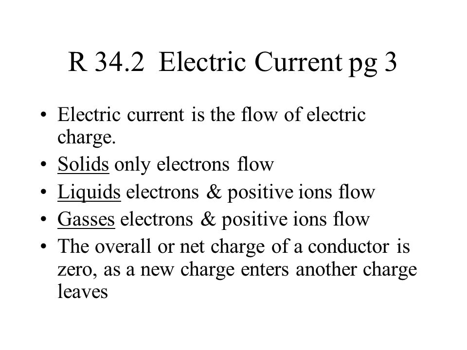 R 34.2 Electric Current pg 3 Electric current is the flow of electric charge. Solids only electrons flow.