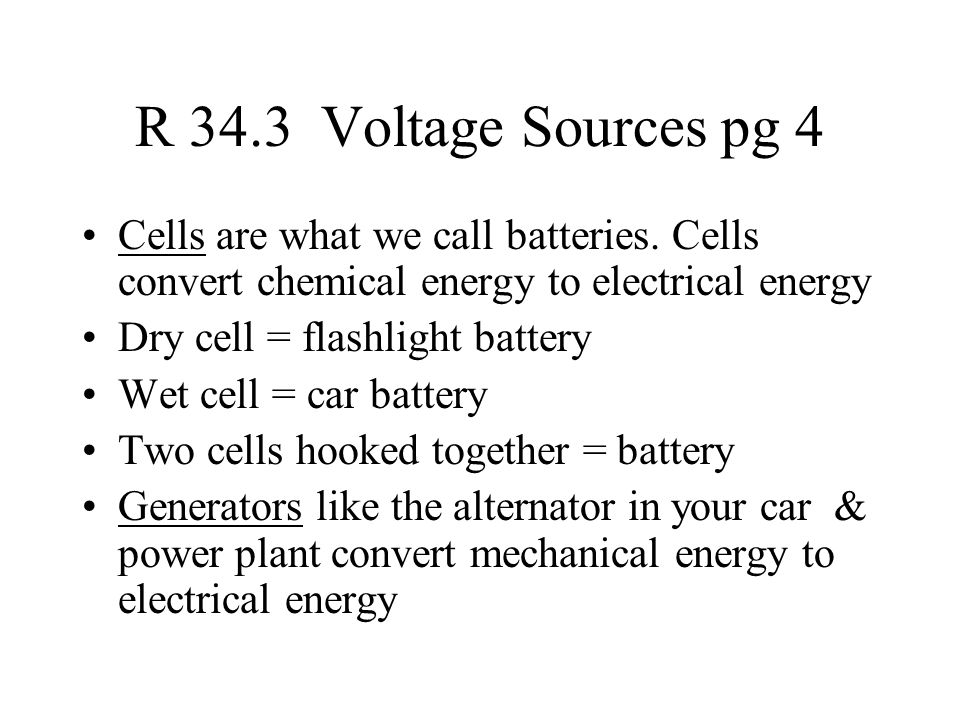 R 34.3 Voltage Sources pg 4 Cells are what we call batteries. Cells convert chemical energy to electrical energy.