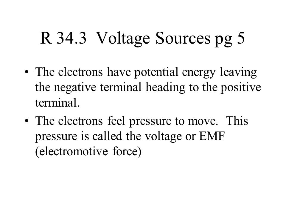 R 34.3 Voltage Sources pg 5 The electrons have potential energy leaving the negative terminal heading to the positive terminal.