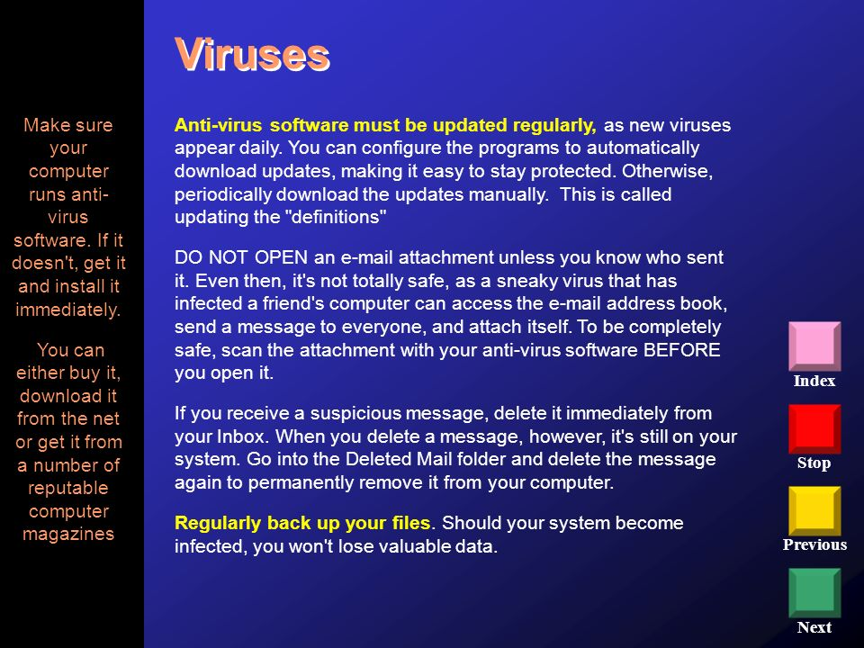 Viruses Make sure your computer runs anti- virus software. If it doesn t, get it and install it immediately.
