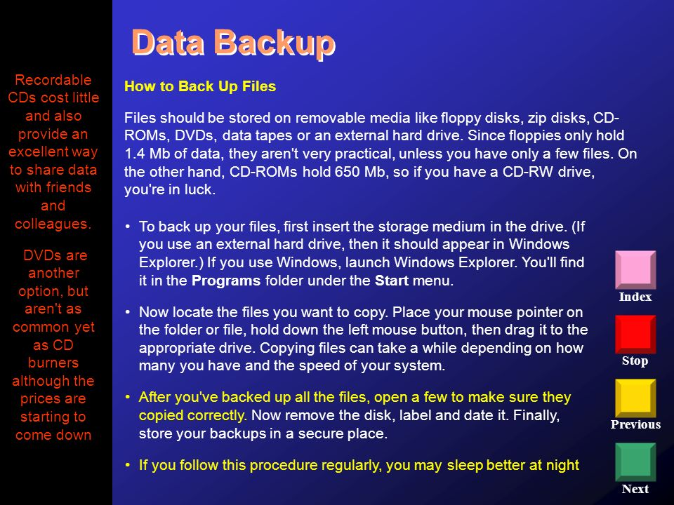 Data Backup Recordable CDs cost little and also provide an excellent way to share data with friends and colleagues.