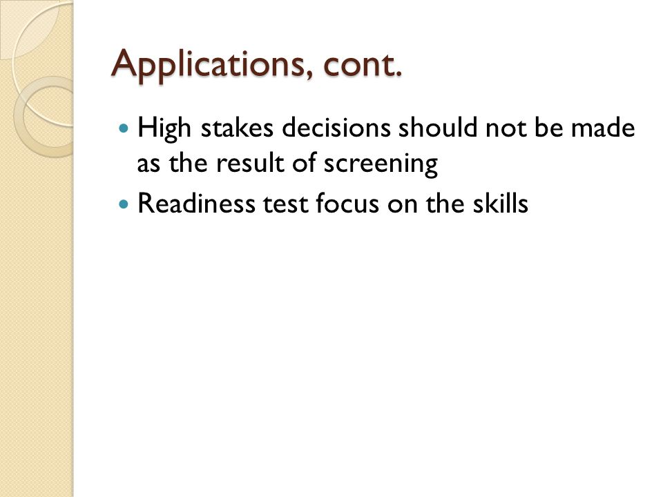 Applications, cont. High stakes decisions should not be made as the result of screening.