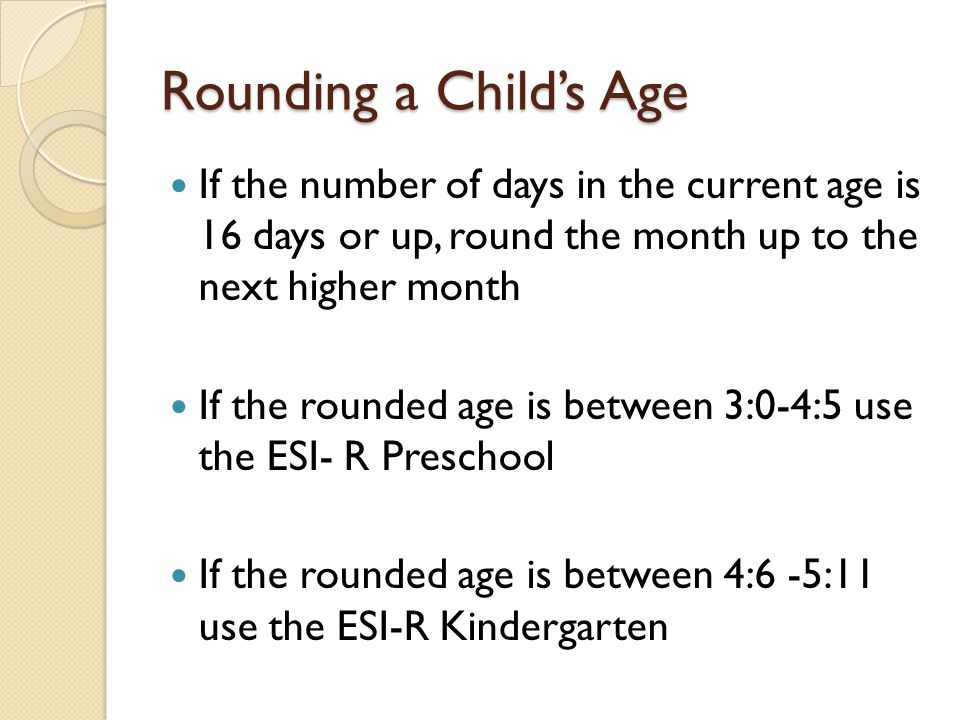 Rounding a Child's Age If the number of days in the current age is 16 days or up, round the month up to the next higher month.