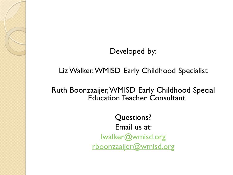 Developed by: Liz Walker, WMISD Early Childhood Specialist Ruth Boonzaaijer, WMISD Early Childhood Special Education Teacher Consultant Questions.