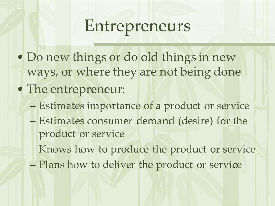 Entrepreneurs Do new things or do old things in new ways, or where they are not being done. The entrepreneur: