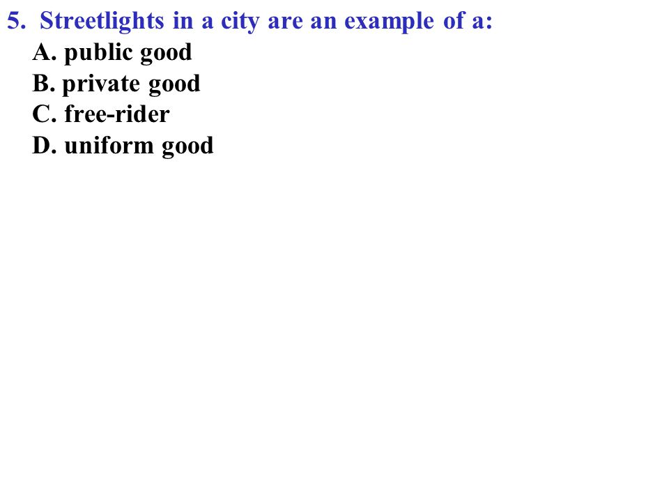 5. Streetlights in a city are an example of a: A. public good B