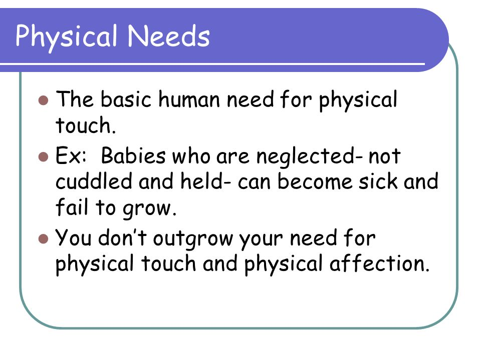 Physical Needs The basic human need for physical touch.