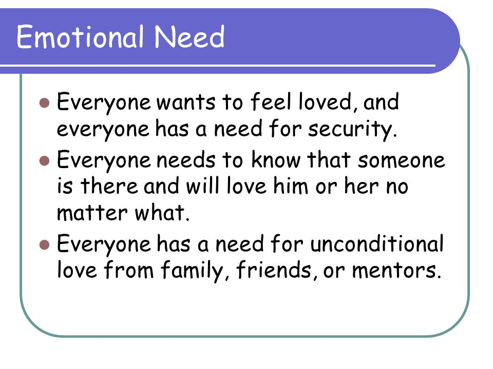 Emotional NeedEveryone wants to feel loved, and everyone has a need for security.
